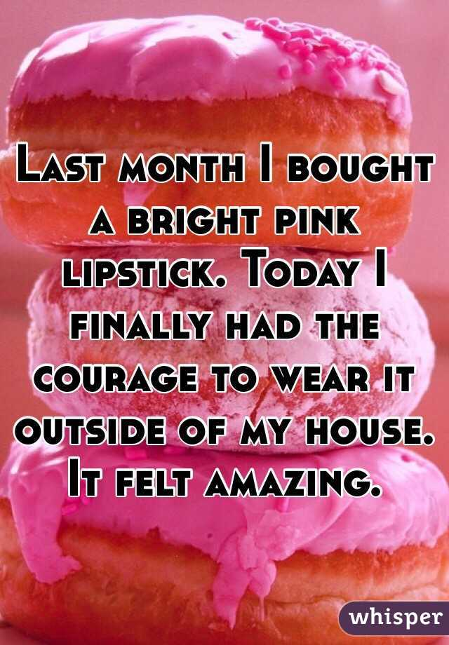 Last month I bought a bright pink lipstick. Today I finally had the courage to wear it outside of my house. It felt amazing.