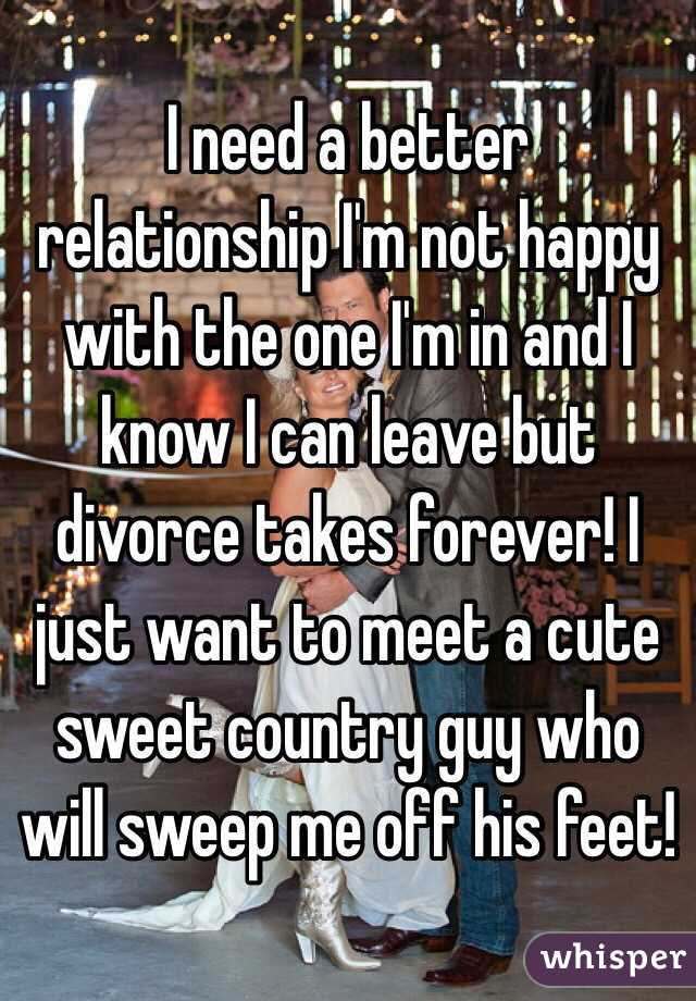 I need a better relationship I'm not happy with the one I'm in and I know I can leave but divorce takes forever! I just want to meet a cute sweet country guy who will sweep me off his feet!