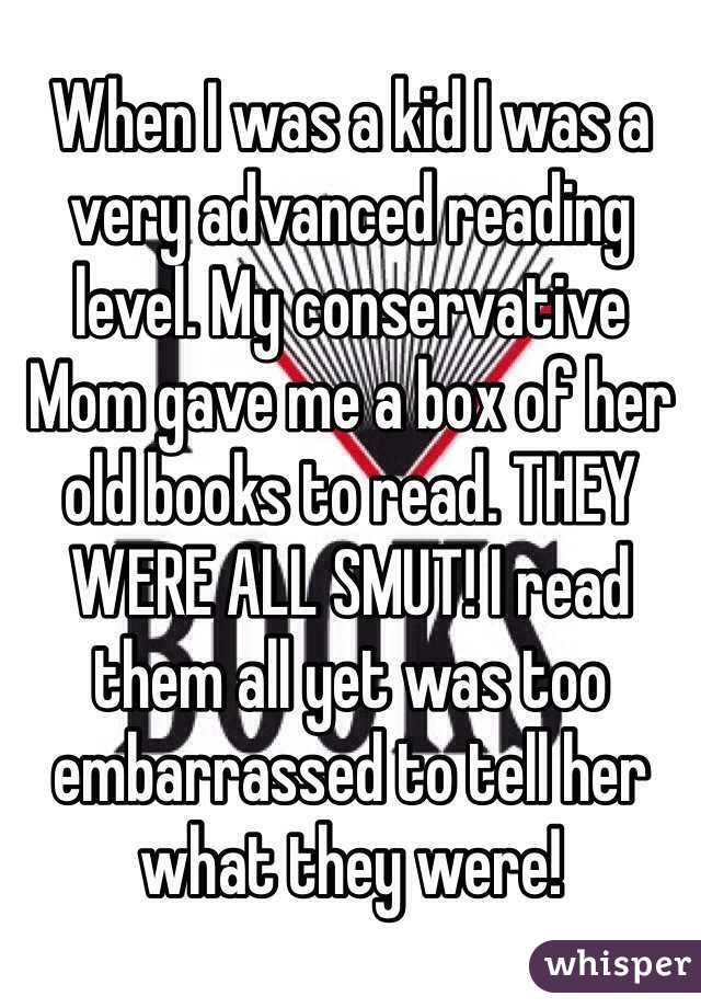 When I was a kid I was a very advanced reading level. My conservative Mom gave me a box of her old books to read. THEY WERE ALL SMUT! I read them all yet was too embarrassed to tell her what they were!