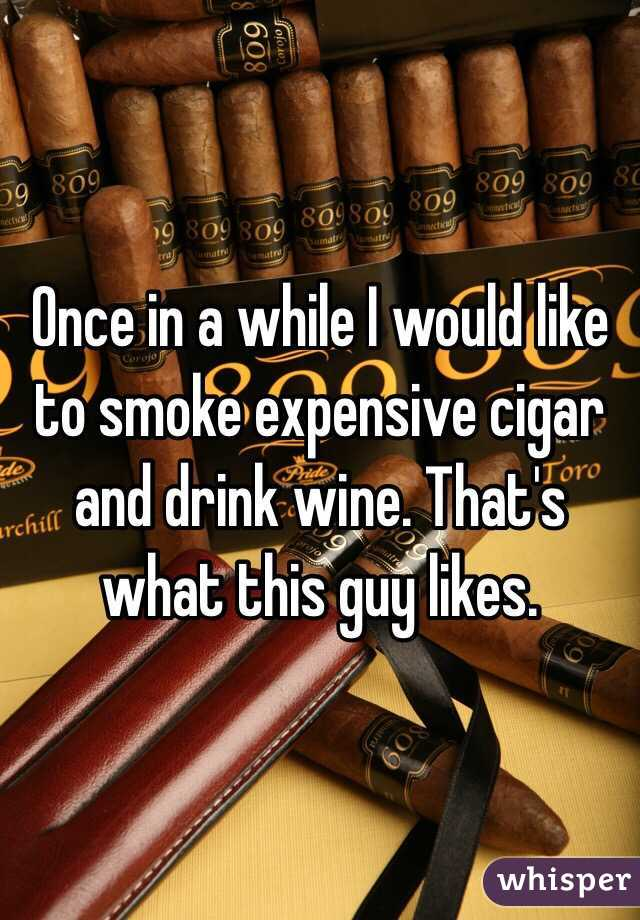 Once in a while I would like to smoke expensive cigar and drink wine. That's what this guy likes.