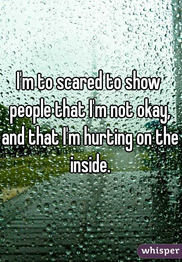 I'm to scared to show people that I'm not okay, and that I'm hurting on the inside.
