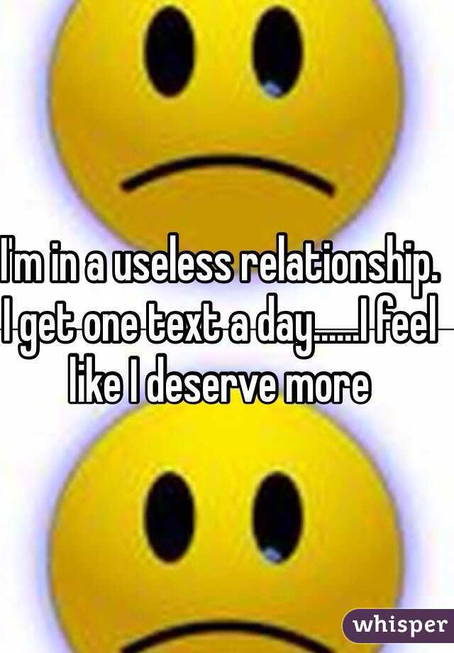 I'm in a useless relationship. I get one text a day......I feel like I deserve more