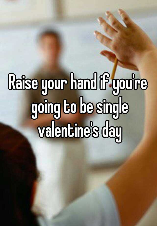 Raise Your Hand If Youu0027re Going To Be Single Valentineu0027s Day