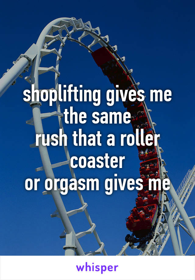 shoplifting gives me the same rush that a roller coaster or orgasm gives me