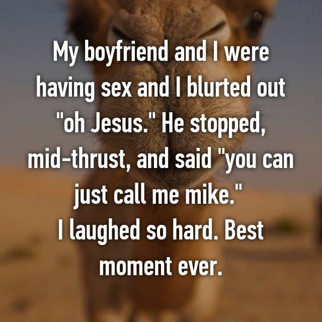 """My boyfriend and I were having sex and I blurted out """"oh Jesus."""" He stopped, mid-thrust, and said """"you can just call me mike.""""  I laughed so hard. Best moment ever."""