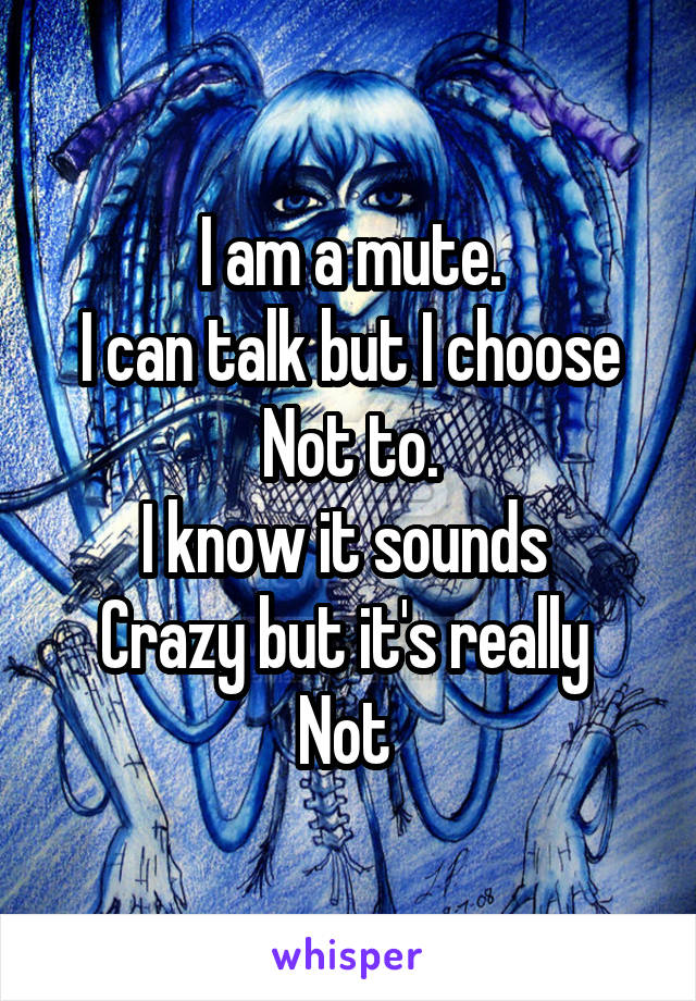 I am a mute. I can talk but I choose Not to. I know it sounds  Crazy but it's really  Not