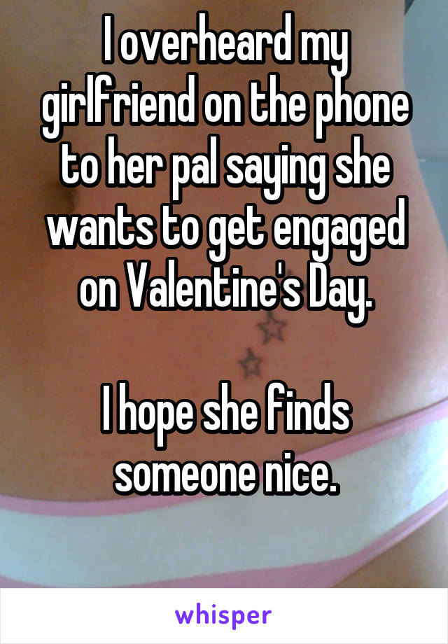 I overheard my girlfriend on the phone to her pal saying she wants to get engaged on Valentine's Day.  I hope she finds someone nice.