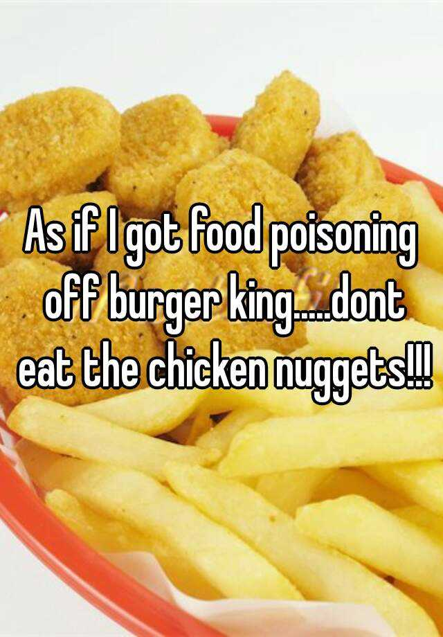 As If I Got Food Poisoning Off Burger Kingnt Eat The Chicken