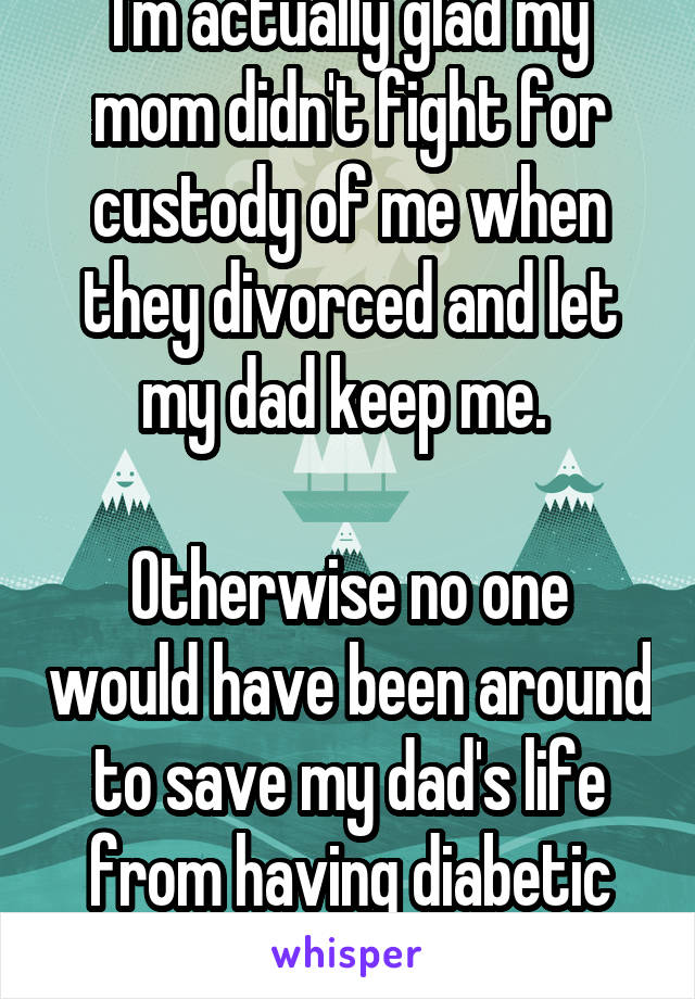 I'm actually glad my mom didn't fight for custody of me when they divorced and let my dad keep me.   Otherwise no one would have been around to save my dad's life from having diabetic low blood sugars.