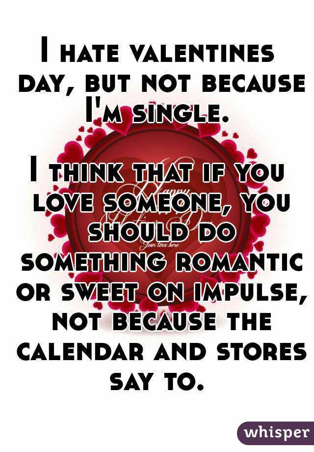I Hate Valentines Day But Not Because I M Single I Think That If
