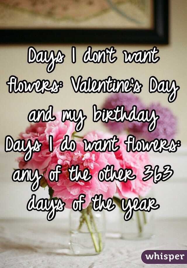 days i dont want flowers valentines day and my birthday days i do want flowers any