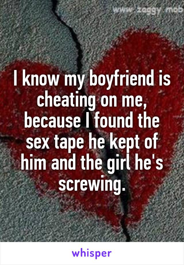I know my boyfriend is cheating on me, because I found the sex tape he kept of him and the girl he's screwing.