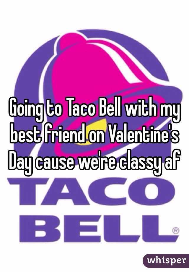 Going To Taco Bell With My Best Friend On Valentineu0027s Day Cause Weu0027re  Classy Af