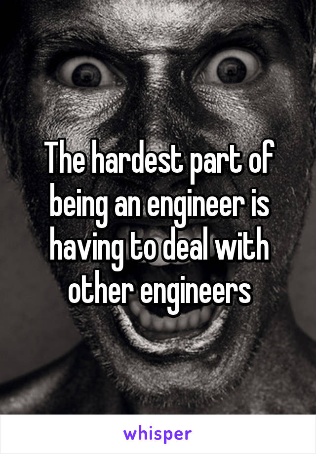 The hardest part of being an engineer is having to deal with other engineers