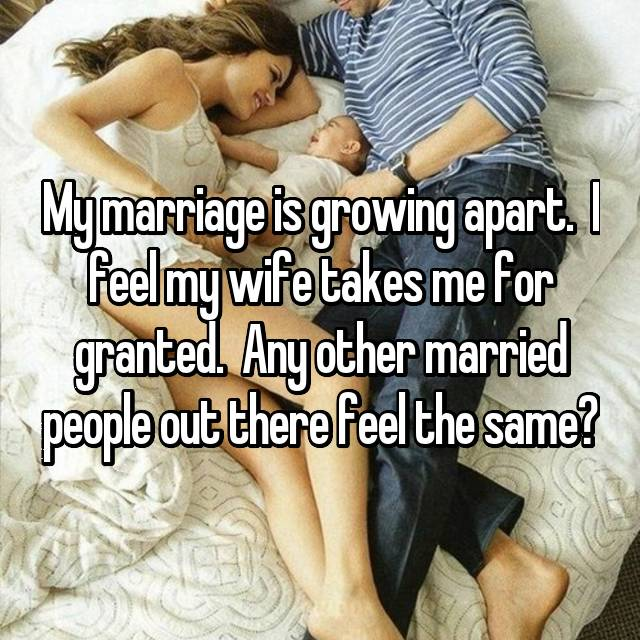My marriage is growing apart.  I feel my wife takes me for granted.  Any other married people out there feel the same?
