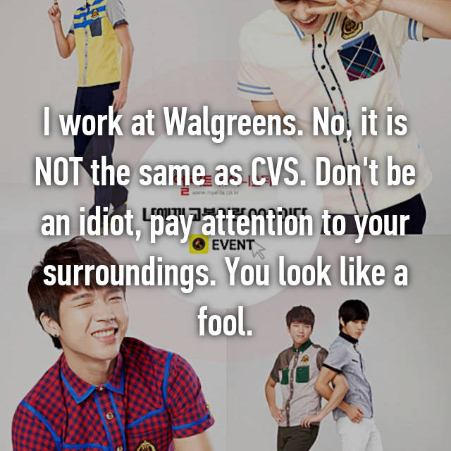 I work at Walgreens. No, it is NOT the same as CVS. Don't be an idiot, pay attention to your surroundings. You look like a fool.