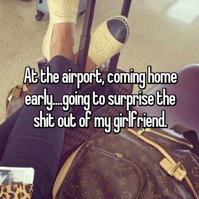 At the airport, coming home early....going to surprise the shit out of my girlfriend.