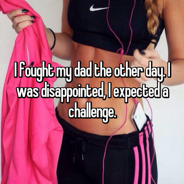 I fought my dad the other day. I was disappointed, I expected a challenge.
