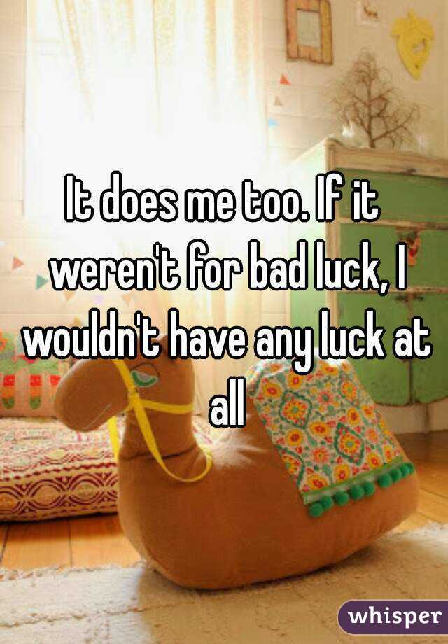 It Does Me Too If It Werent For Bad Luck I Wouldnt Have Any