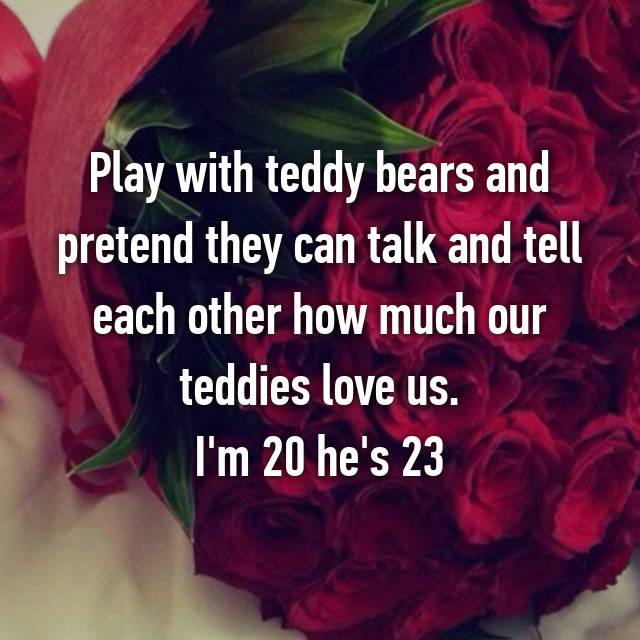 Play with teddy bears and pretend they can talk and tell each other how much our teddies love us. I'm 20 he's 23