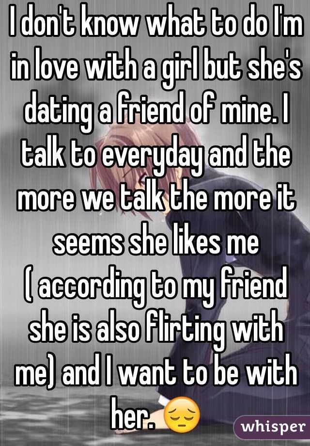 I like a girl but shes dating my friend