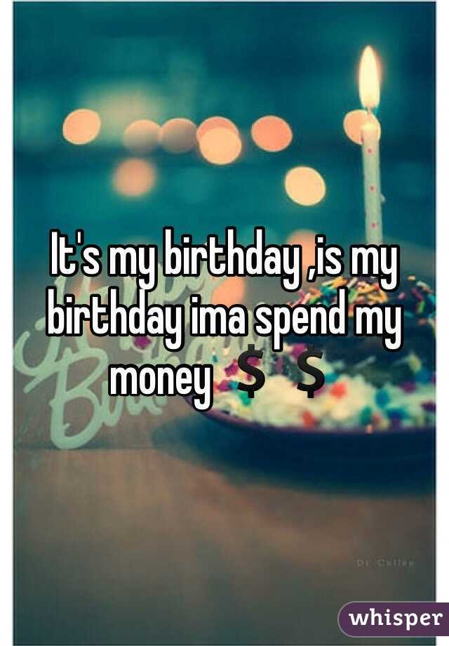 it s my birthday is my birthday ima spend my money