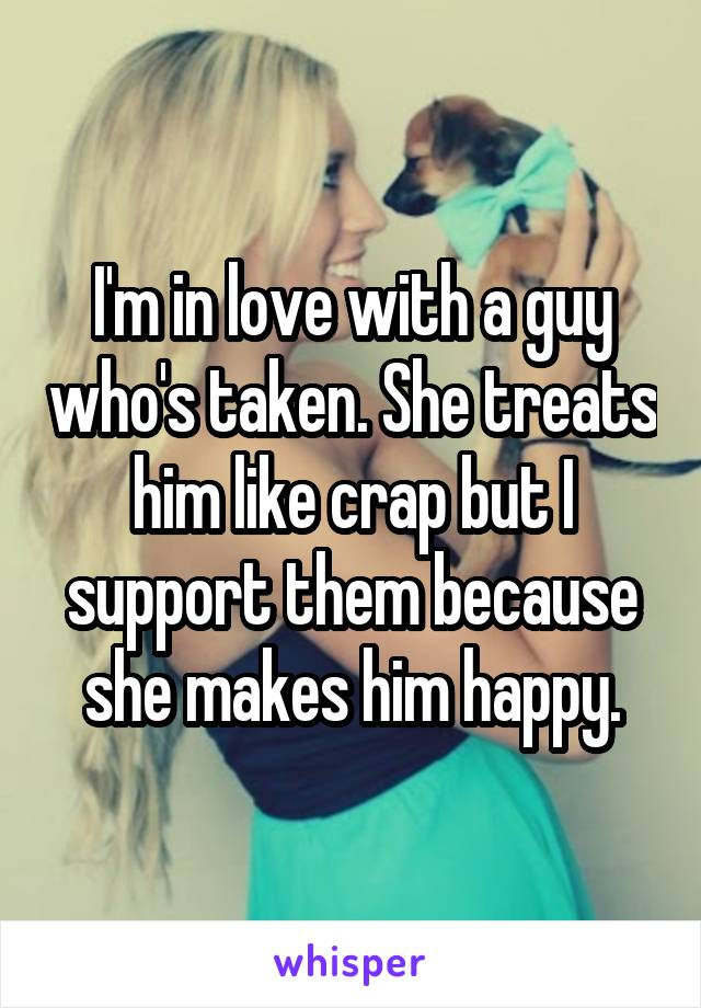 I'm in love with a guy who's taken. She treats him like crap but I support them because she makes him happy.