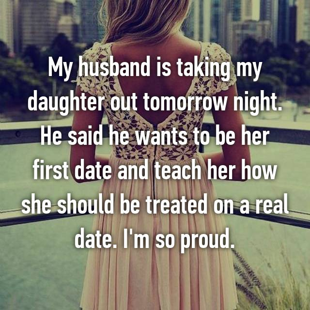 My husband is taking my daughter out tomorrow night. He said he wants to be her first date and teach her how she should be treated on a real date. I'm so proud.
