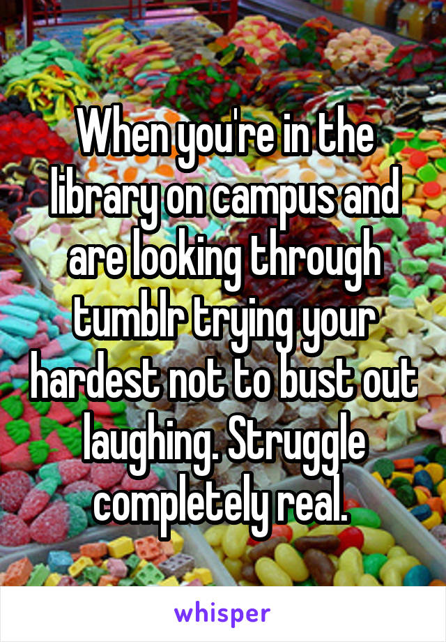 When you're in the library on campus and are looking through tumblr trying your hardest not to bust out laughing. Struggle completely real.