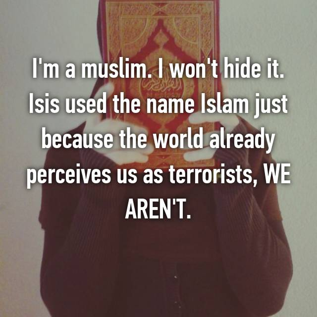 I'm a muslim. I won't hide it. Isis used the name Islam just because the world already perceives us as terrorists, WE AREN'T.