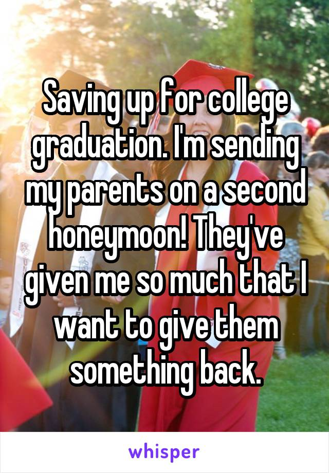 Saving up for college graduation. I'm sending my parents on a second honeymoon! They've given me so much that I want to give them something back.