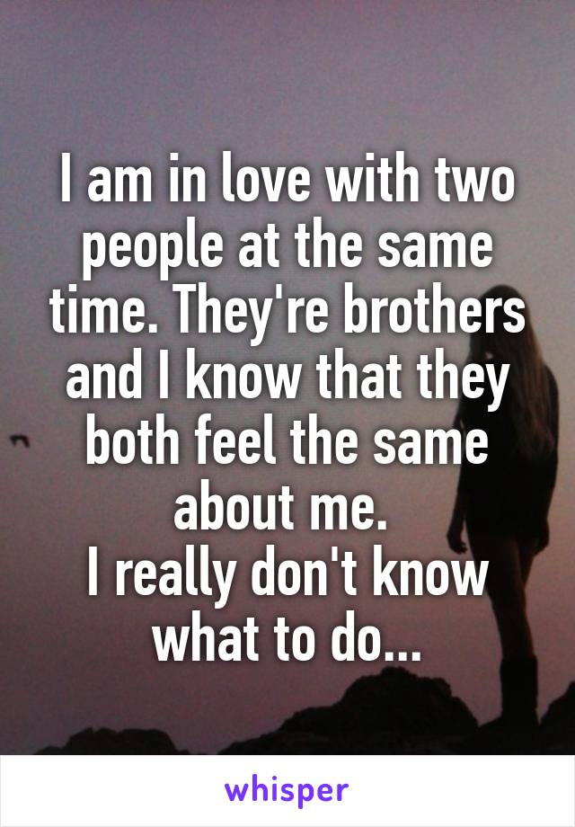 I am in love with two people at the same time. They're brothers and I know that they both feel the same about me.  I really don't know what to do...