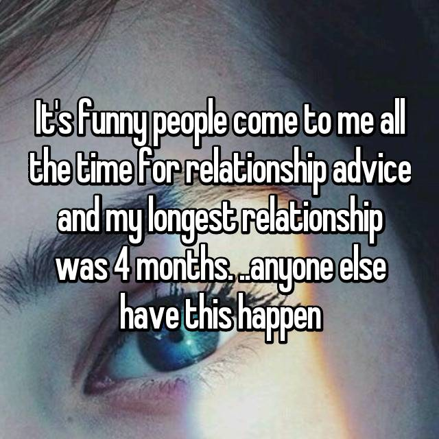 It's funny people come to me all the time for relationship advice and my longest relationship was 4 months. ..anyone else have this happen