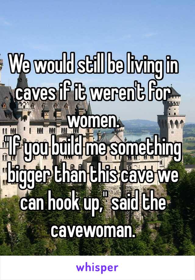 "We would still be living in caves if it weren't for women. ""If you build me something bigger than this cave we can hook up,"" said the cavewoman."