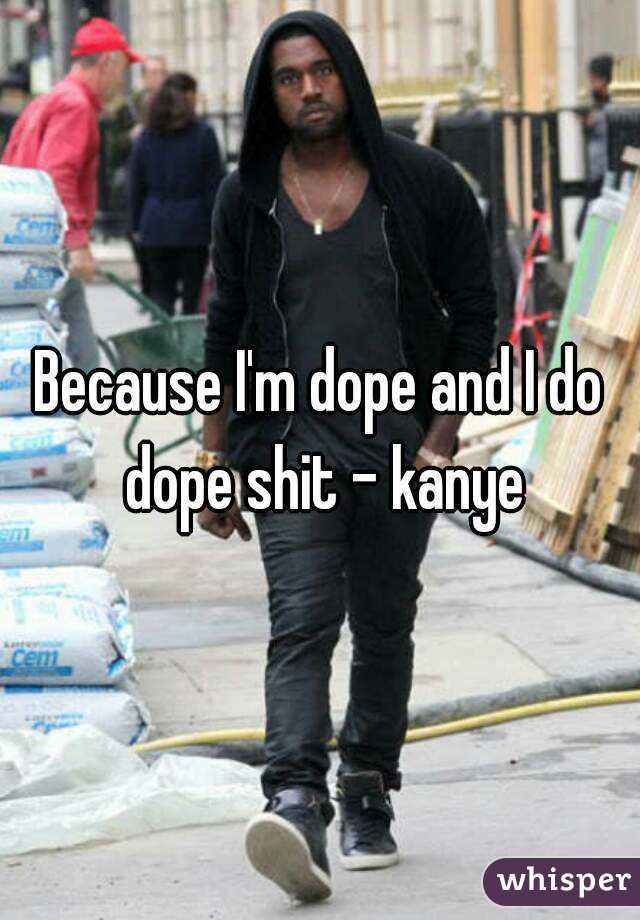 Because I'm dope and I do dope shit - kanye