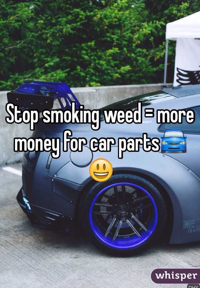 Stop smoking weed = more money for car parts🚘😃