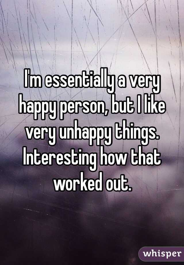 I'm essentially a very happy person, but I like very unhappy things. Interesting how that worked out.