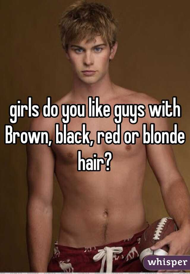 girls do you like guys with Brown, black, red or blonde hair?