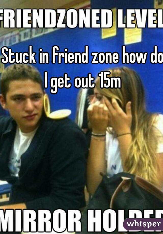 Stuck in friend zone how do I get out 15m