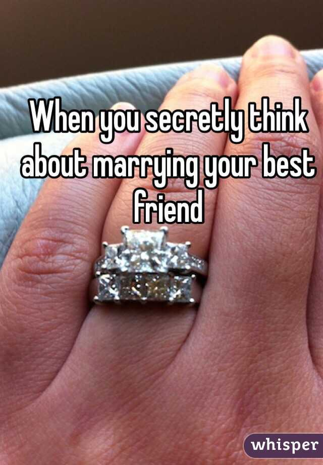 When you secretly think about marrying your best friend