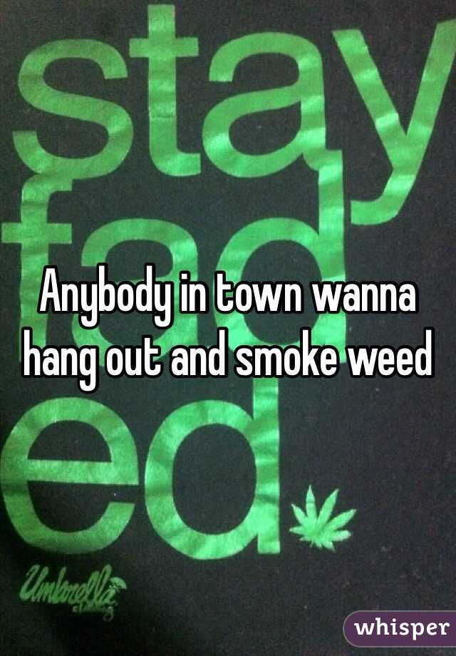 Anybody in town wanna hang out and smoke weed