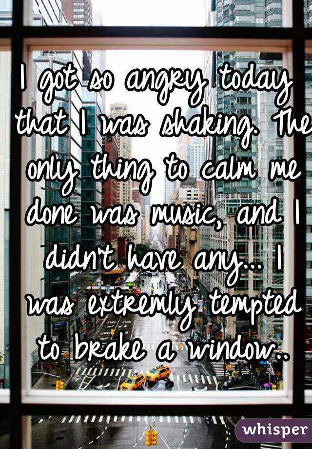I got so angry today that I was shaking. The only thing to calm me done was music, and I didn't have any... I was extremly tempted to brake a window..