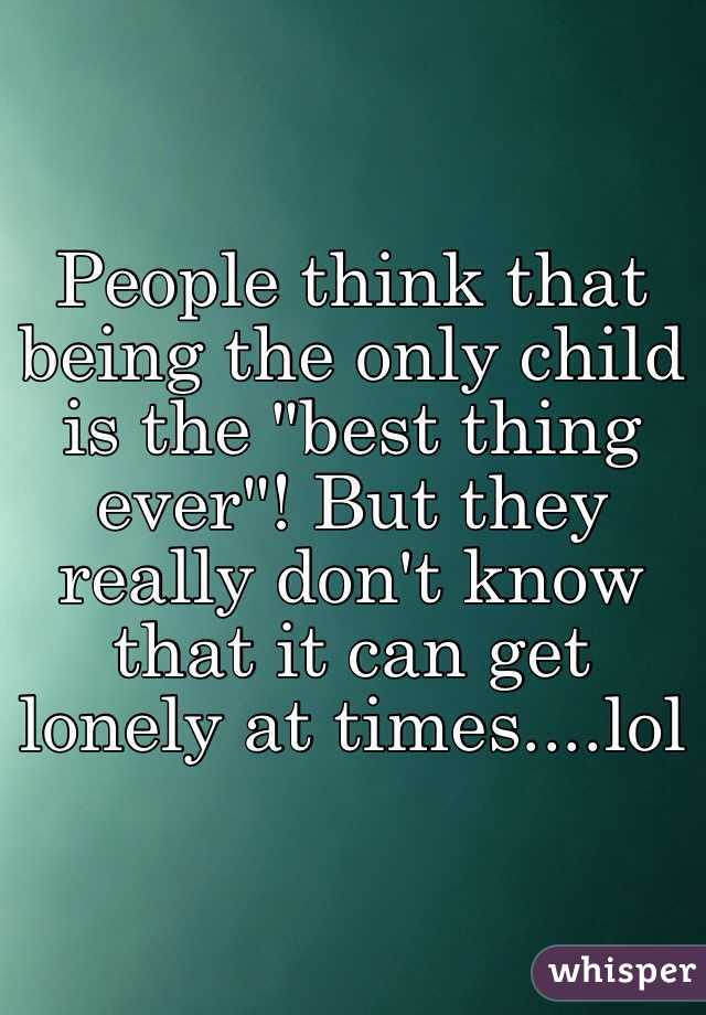 "People think that being the only child is the ""best thing ever""! But they really don't know that it can get lonely at times....lol"