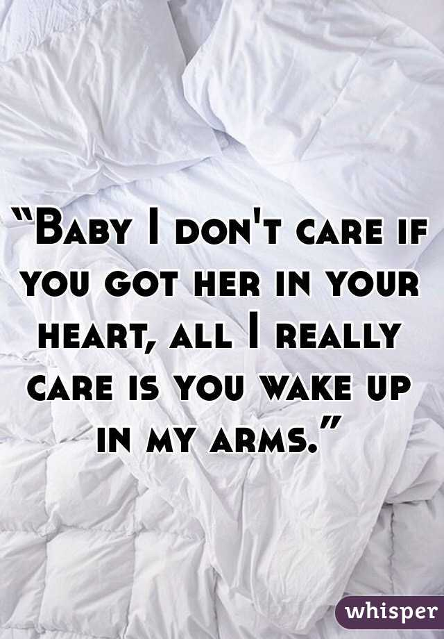 """""""Baby I don't care if you got her in your heart, all I really care is you wake up in my arms."""""""