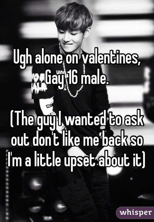 Ugh alone on valentines,  Gay 16 male.   (The guy I wanted to ask out don't like me back so I'm a little upset about it)