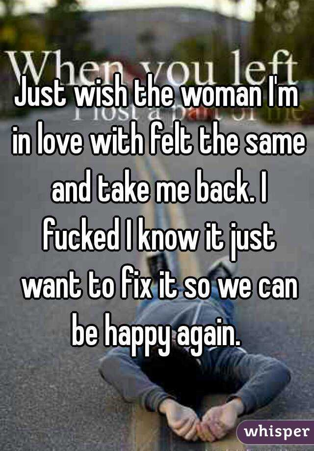 Just wish the woman I'm in love with felt the same and take me back. I fucked I know it just want to fix it so we can be happy again.