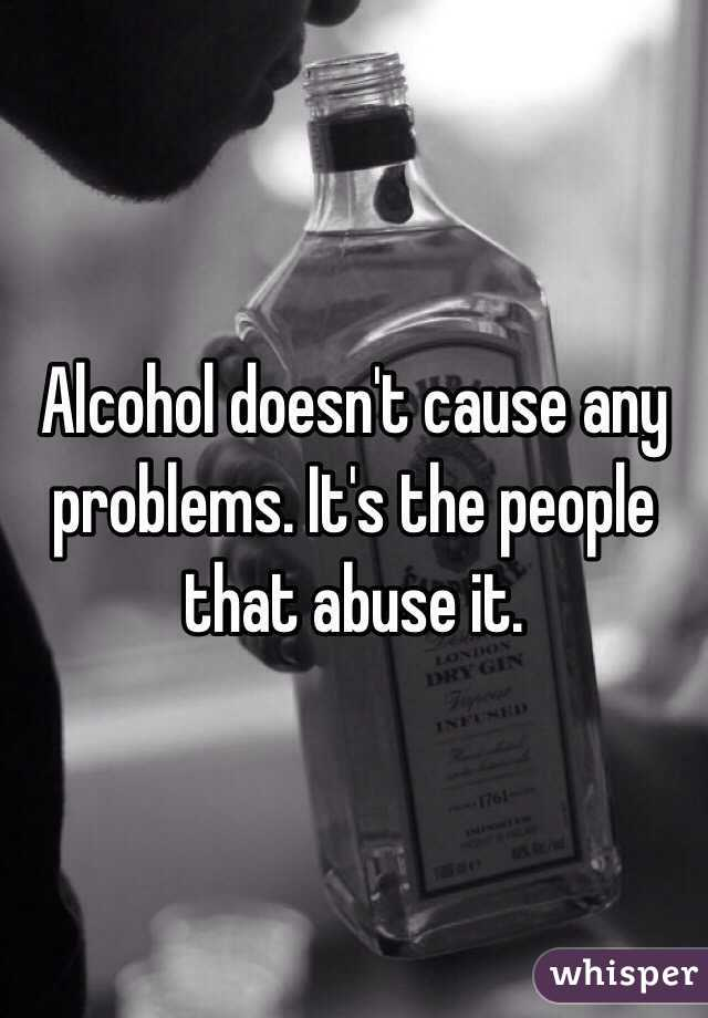 Alcohol doesn't cause any problems. It's the people that abuse it.