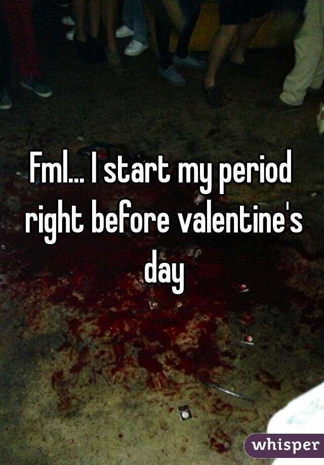 Fml... I start my period right before valentine's day
