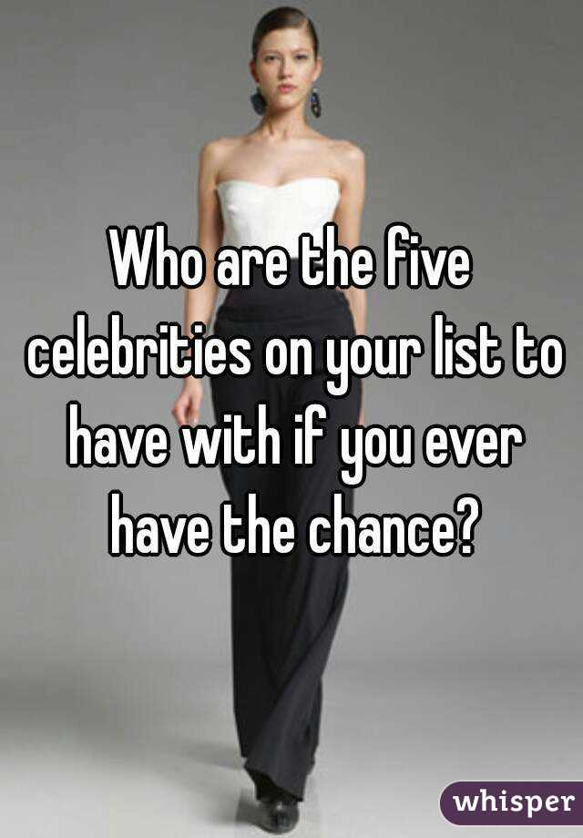 Who are the five celebrities on your list to have with if you ever have the chance?