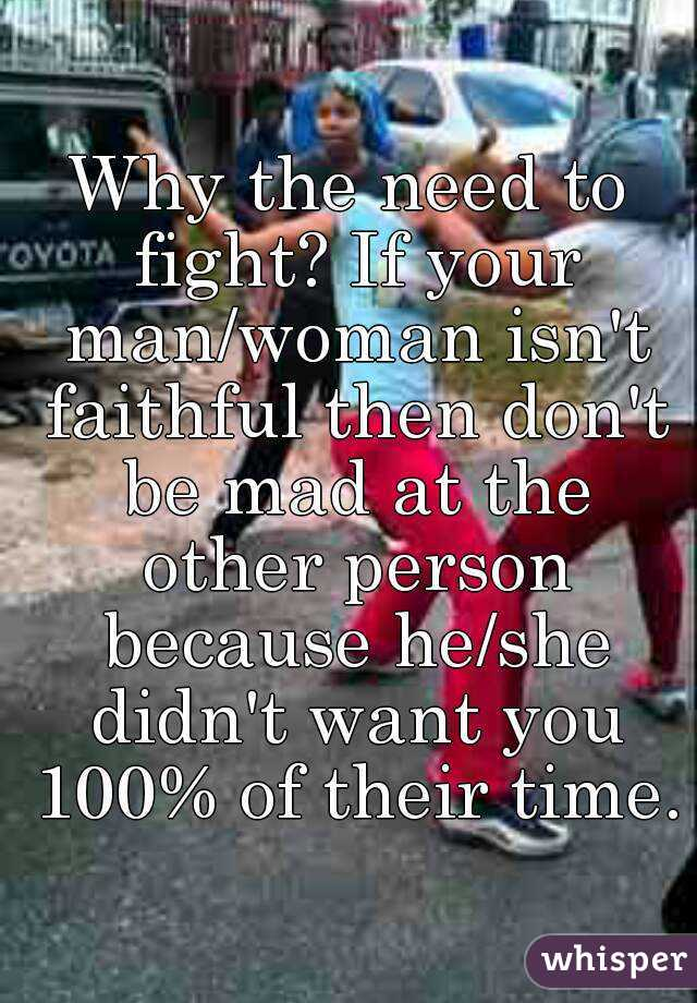 Why the need to fight? If your man/woman isn't faithful then don't be mad at the other person because he/she didn't want you 100% of their time.